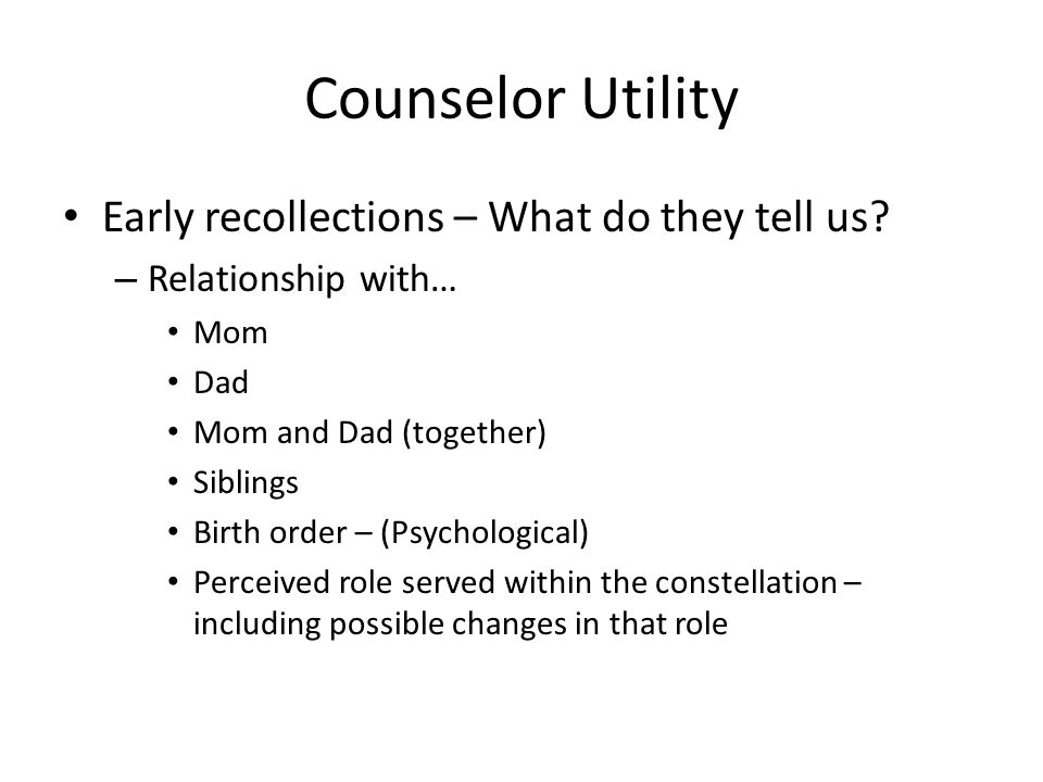 Early recollections – What do they tell us? – Relationship with… Mom Dad Mom and Dad (together) Siblings Birth order – (Psychological) Perceived role