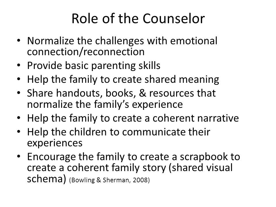 Role of the Counselor Normalize the challenges with emotional connection/reconnection Provide basic parenting skills Help the family to create shared meaning Share handouts, books, & resources that normalize the family's experience Help the family to create a coherent narrative Help the children to communicate their experiences Encourage the family to create a scrapbook to create a coherent family story (shared visual schema) (Bowling & Sherman, 2008)