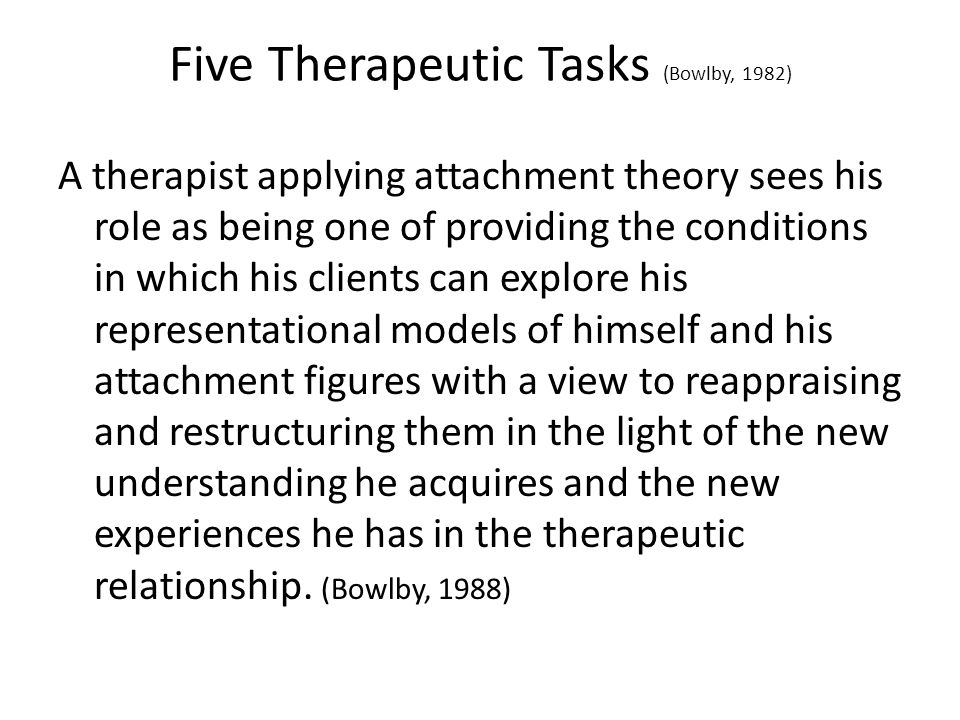 Five Therapeutic Tasks (Bowlby, 1982) A therapist applying attachment theory sees his role as being one of providing the conditions in which his clients can explore his representational models of himself and his attachment figures with a view to reappraising and restructuring them in the light of the new understanding he acquires and the new experiences he has in the therapeutic relationship.