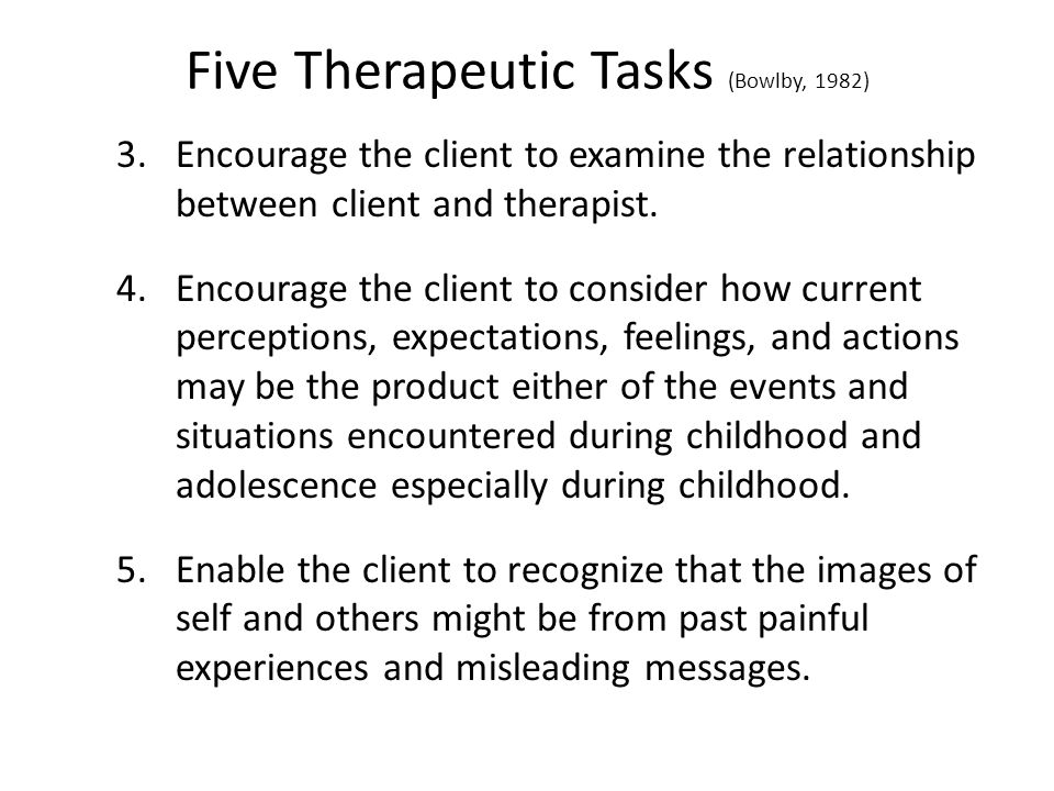 Five Therapeutic Tasks (Bowlby, 1982) 3.Encourage the client to examine the relationship between client and therapist.