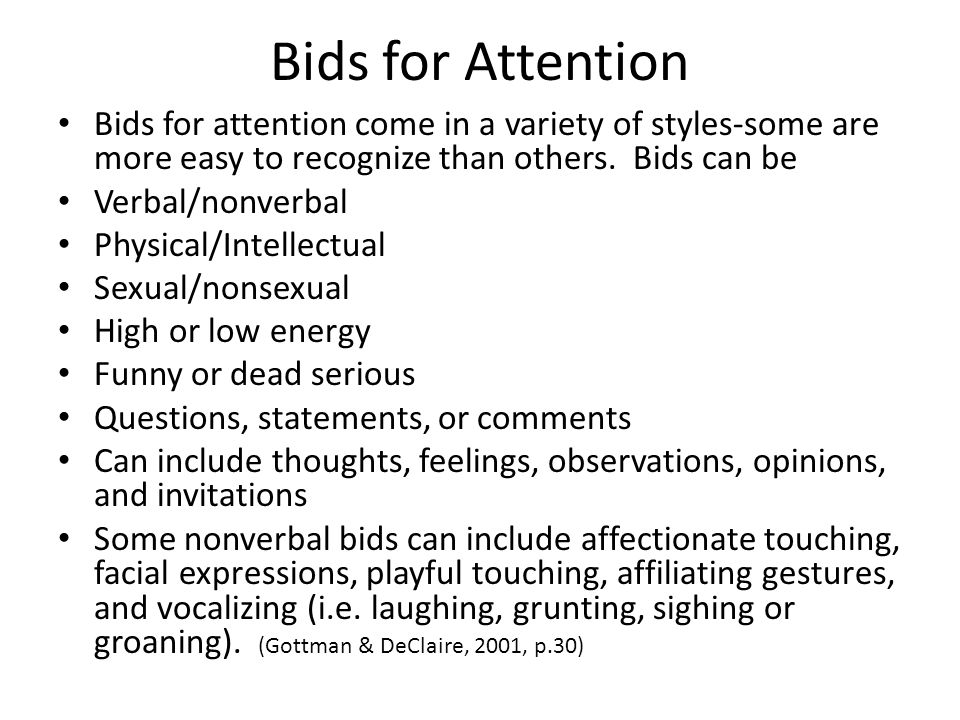 Bids for Attention Bids for attention come in a variety of styles-some are more easy to recognize than others. Bids can be Verbal/nonverbal Physical/I