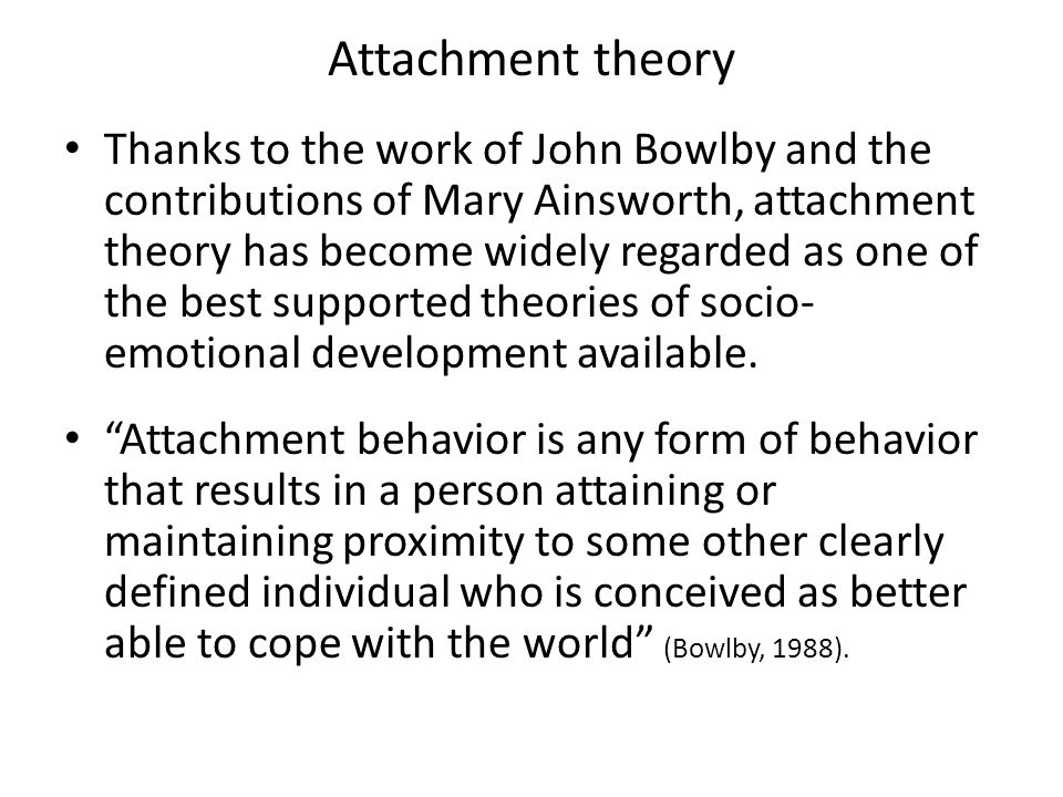 Attachment theory Thanks to the work of John Bowlby and the contributions of Mary Ainsworth, attachment theory has become widely regarded as one of th