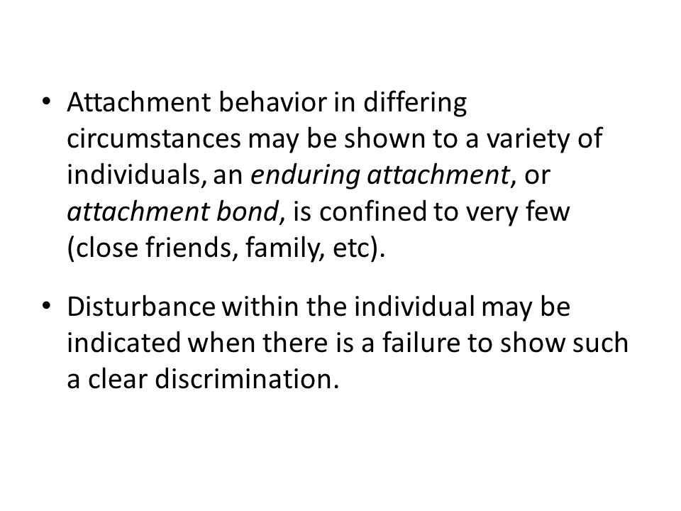 Attachment behavior in differing circumstances may be shown to a variety of individuals, an enduring attachment, or attachment bond, is confined to ve