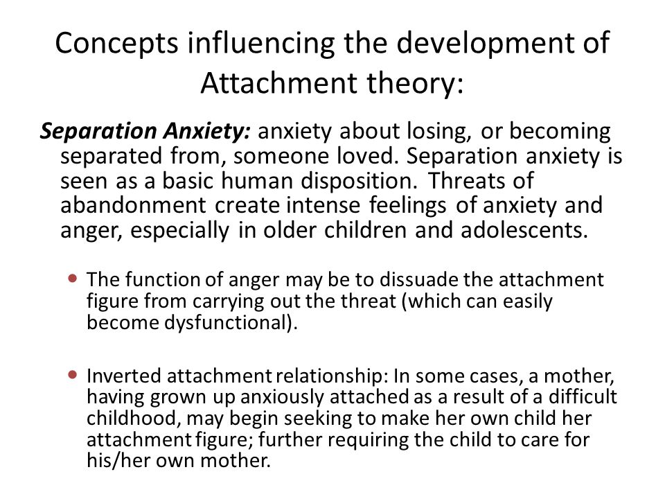 Concepts influencing the development of Attachment theory: Separation Anxiety: anxiety about losing, or becoming separated from, someone loved. Separa