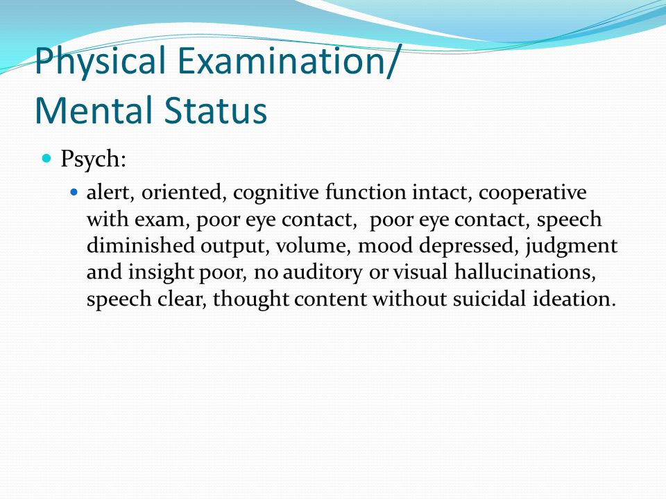 Physical Examination/ Mental Status Psych: alert, oriented, cognitive function intact, cooperative with exam, poor eye contact, poor eye contact, speech diminished output, volume, mood depressed, judgment and insight poor, no auditory or visual hallucinations, speech clear, thought content without suicidal ideation.