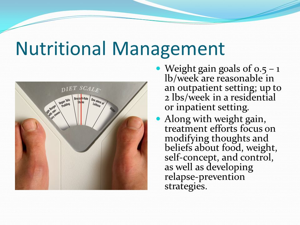 Nutritional Management Weight gain goals of 0.5 – 1 lb/week are reasonable in an outpatient setting; up to 2 lbs/week in a residential or inpatient setting.