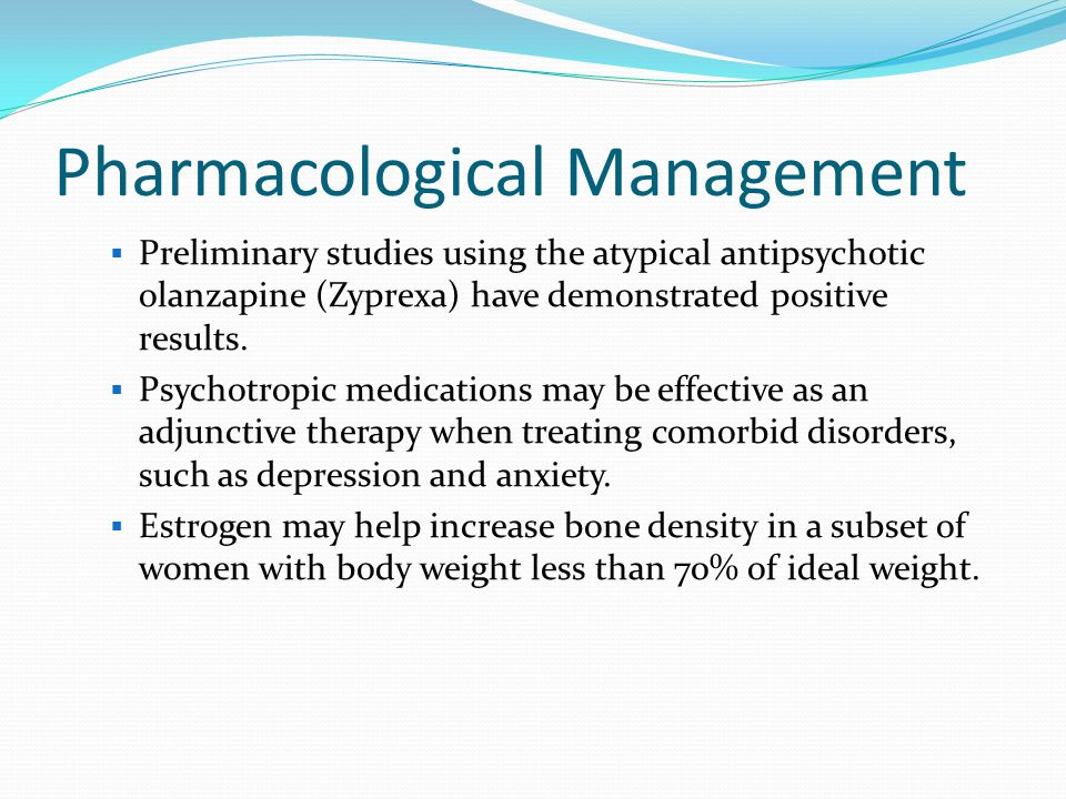 Pharmacological Management  Preliminary studies using the atypical antipsychotic olanzapine (Zyprexa) have demonstrated positive results.