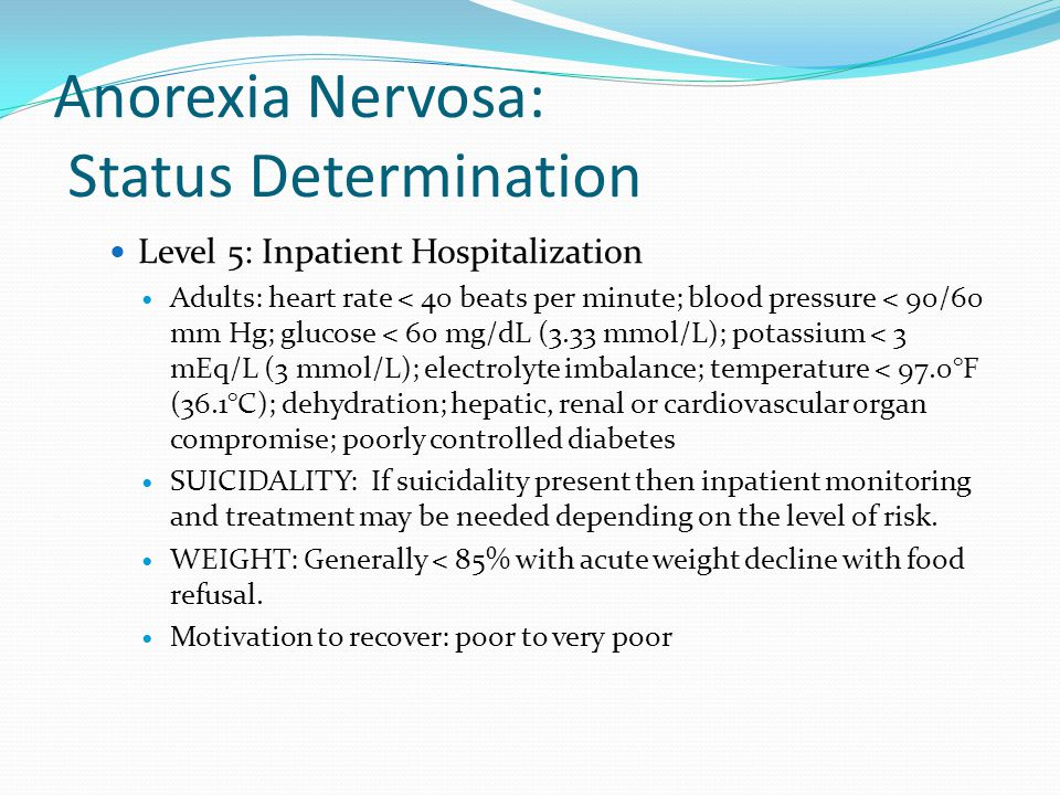Anorexia Nervosa: Status Determination Level 5: Inpatient Hospitalization Adults: heart rate < 40 beats per minute; blood pressure < 90/60 mm Hg; glucose < 60 mg/dL (3.33 mmol/L); potassium < 3 mEq/L (3 mmol/L); electrolyte imbalance; temperature < 97.0°F (36.1°C); dehydration; hepatic, renal or cardiovascular organ compromise; poorly controlled diabetes SUICIDALITY: If suicidality present then inpatient monitoring and treatment may be needed depending on the level of risk.