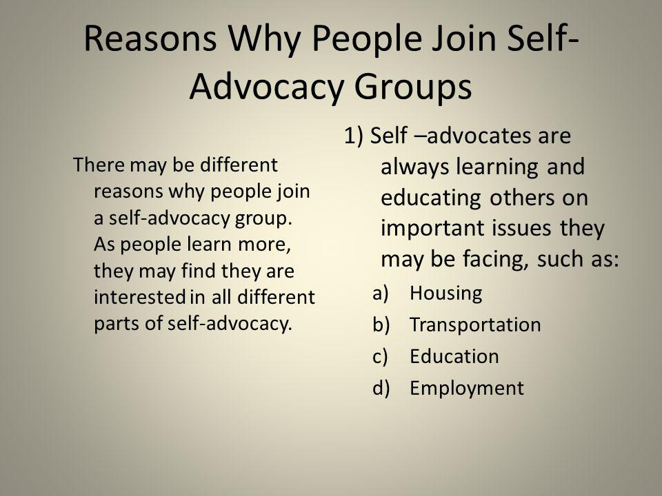 Important Skills for Self-Advocates Help yourself and others Learn to be a strong self-advocate Speak up Speak out Solve problems as a group Make decisions together Learn about your rights and responsibilities Learn how to vote and how your government works Learn how to help in your community