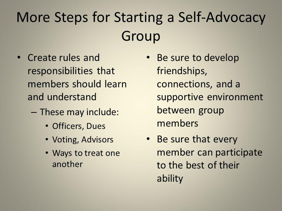 Even More Steps for starting a Self- Advocacy Group Develop connections within your community Evaluate your progress and decide what things are working well and what things could be changed