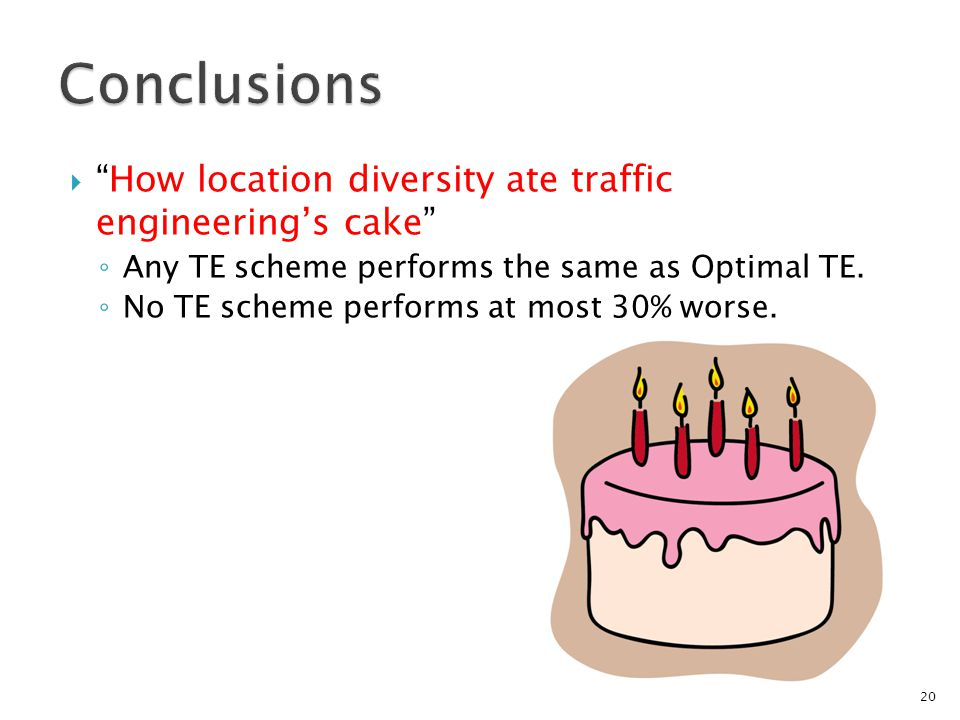  How location diversity ate traffic engineering's cake ◦ Any TE scheme performs the same as Optimal TE.