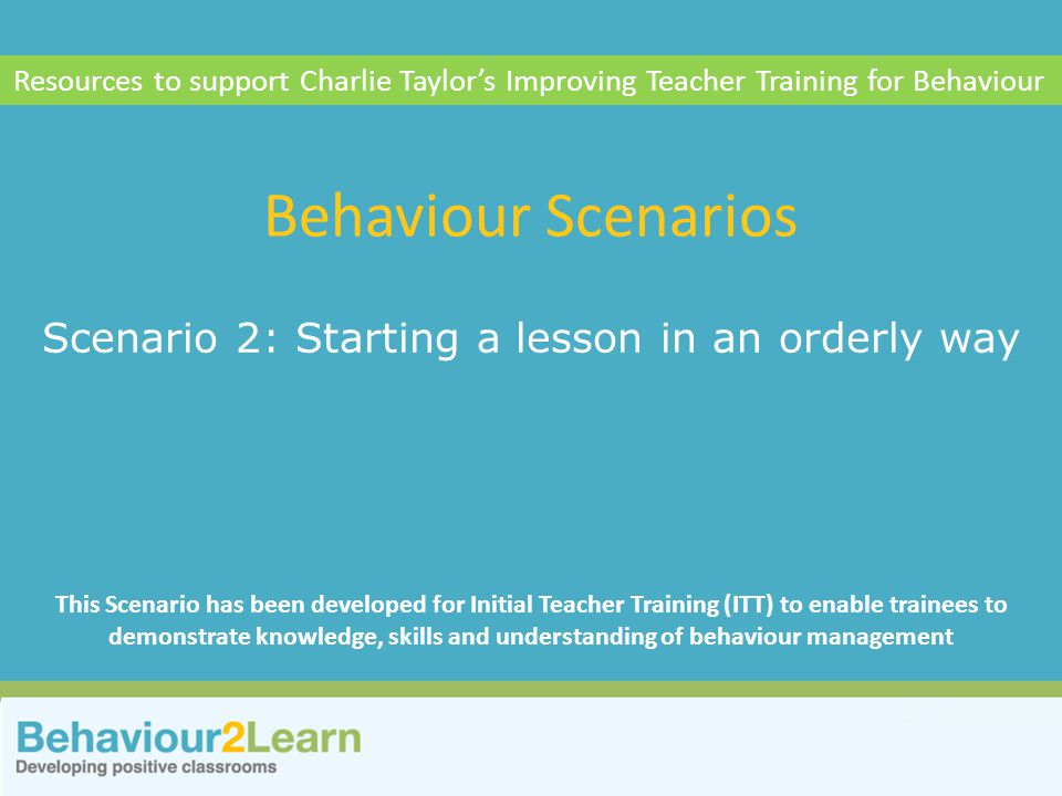 Scenario 2: Starting a lesson in an orderly way Behaviour Scenarios Resources to support Charlie Taylor's Improving Teacher Training for Behaviour This Scenario has been developed for Initial Teacher Training (ITT) to enable trainees to demonstrate knowledge, skills and understanding of behaviour management