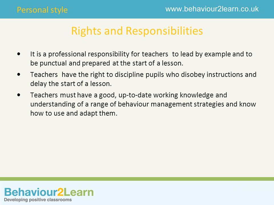 Personal style Rights and Responsibilities It is a professional responsibility for teachers to lead by example and to be punctual and prepared at the start of a lesson.