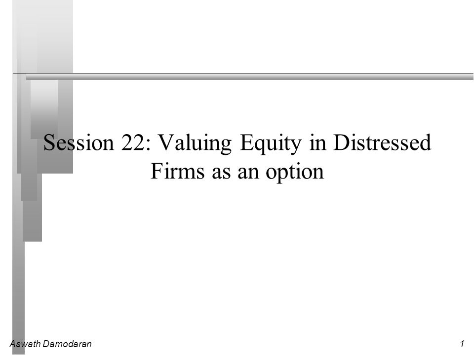 Aswath Damodaran1 Session 22: Valuing Equity in Distressed Firms as an option