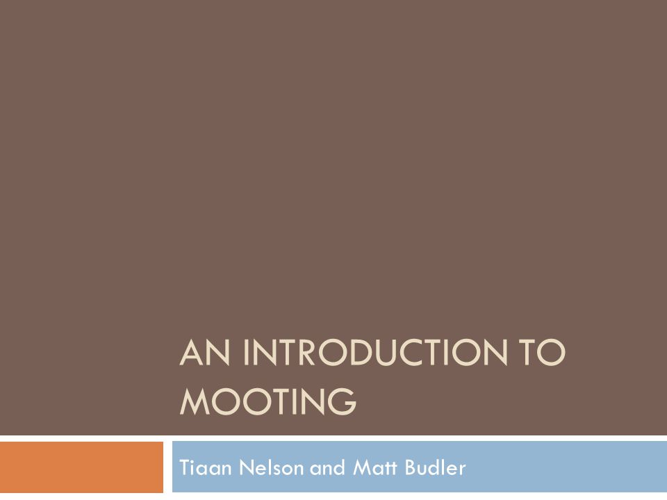AN INTRODUCTION TO MOOTING Tiaan Nelson and Matt Budler