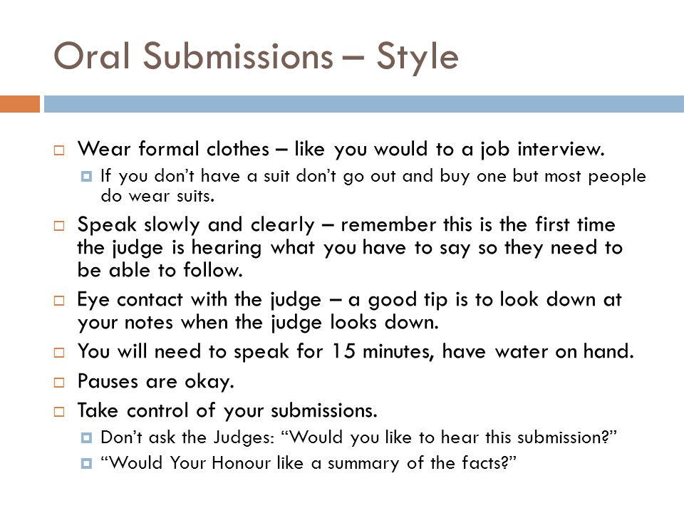 Oral Submissions – Style  Wear formal clothes – like you would to a job interview.  If you don't have a suit don't go out and buy one but most peopl