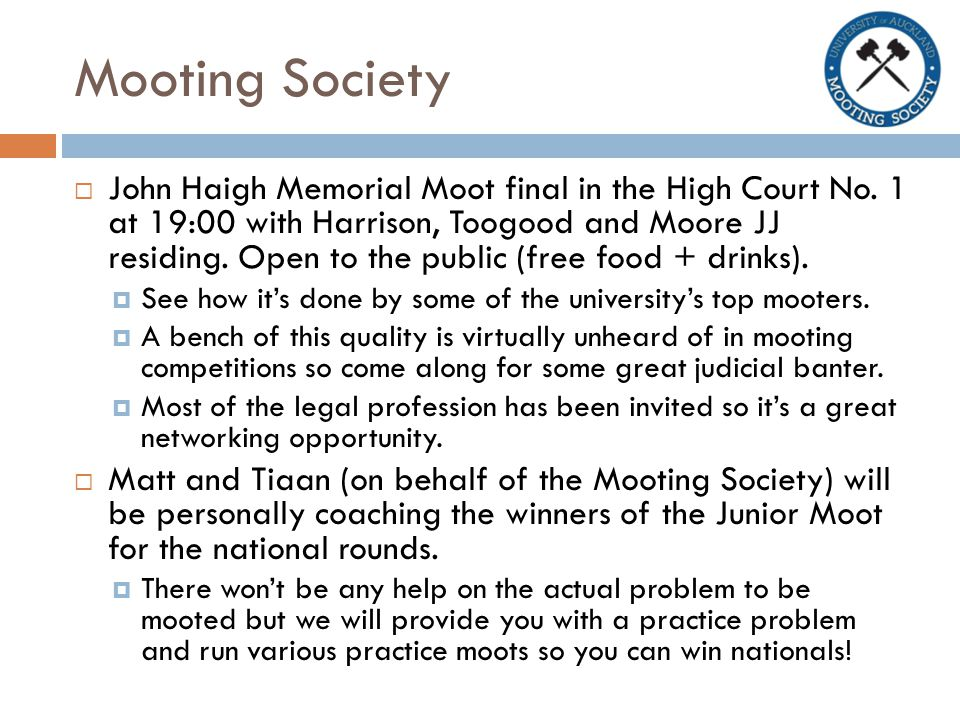 Mooting Society  John Haigh Memorial Moot final in the High Court No. 1 at 19:00 with Harrison, Toogood and Moore JJ residing. Open to the public (fr