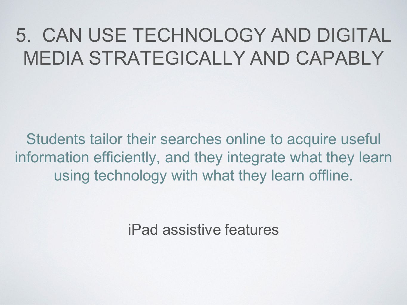 5. CAN USE TECHNOLOGY AND DIGITAL MEDIA STRATEGICALLY AND CAPABLY Students tailor their searches online to acquire useful information efficiently, and