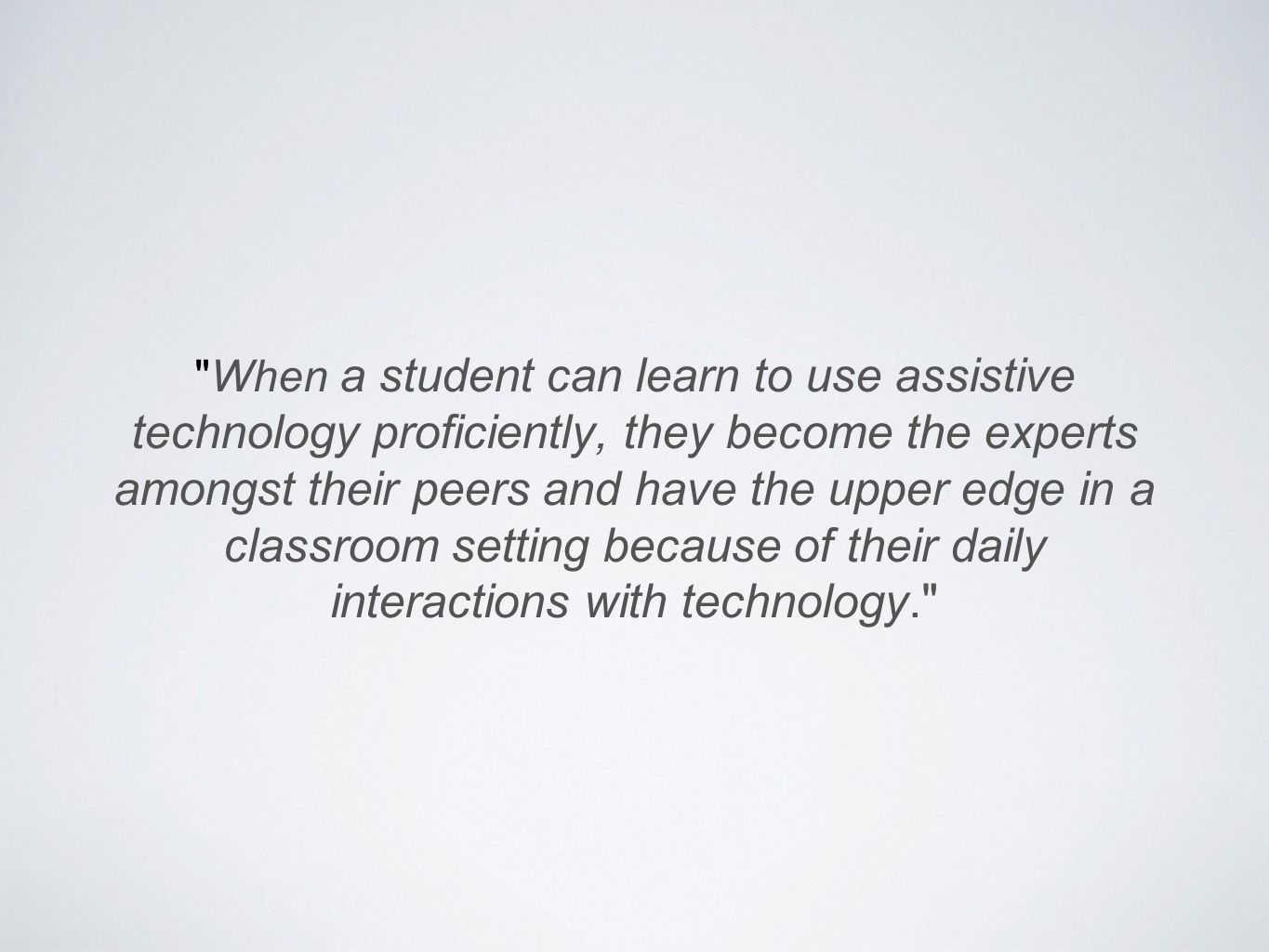 When a student can learn to use assistive technology proficiently, they become the experts amongst their peers and have the upper edge in a classroom setting because of their daily interactions with technology.