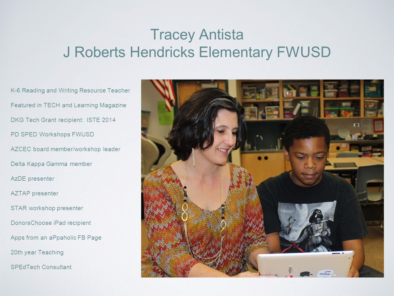 J Roberts Hendricks Elementary FWUSD K-6 Reading and Writing Resource Teacher Featured in TECH and Learning Magazine DKG Tech Grant recipient: ISTE 2014 PD SPED Workshops FWUSD AZCEC board member/workshop leader Delta Kappa Gamma member AzDE presenter AZTAP presenter STAR workshop presenter DonorsChoose iPad recipient Apps from an aPpaholic FB Page 20th year Teaching SPEdTech Consultant