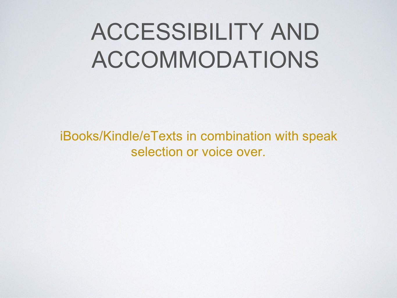 ACCESSIBILITY AND ACCOMMODATIONS iBooks/Kindle/eTexts in combination with speak selection or voice over.