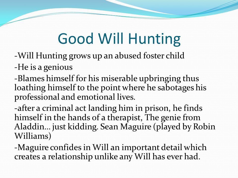 Good Will Hunting -Will Hunting grows up an abused foster child -He is a genious -Blames himself for his miserable upbringing thus loathing himself to the point where he sabotages his professional and emotional lives.