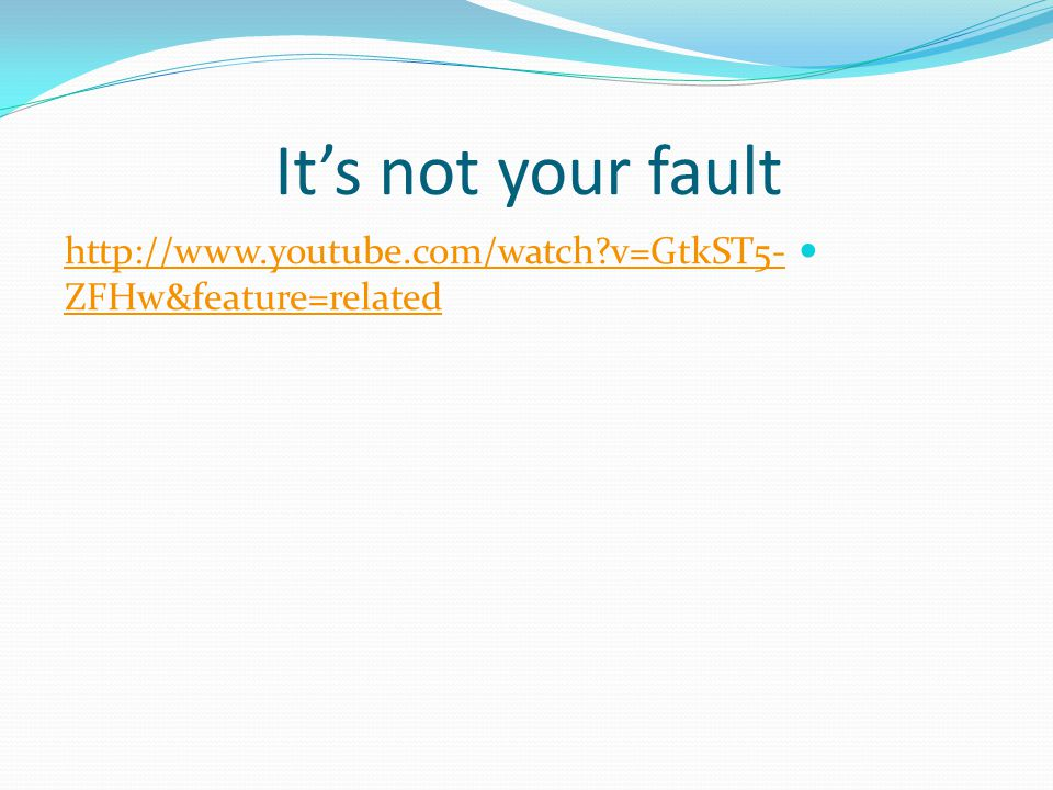 It's not your fault http://www.youtube.com/watch v=GtkST5- ZFHw&feature=related http://www.youtube.com/watch v=GtkST5- ZFHw&feature=related
