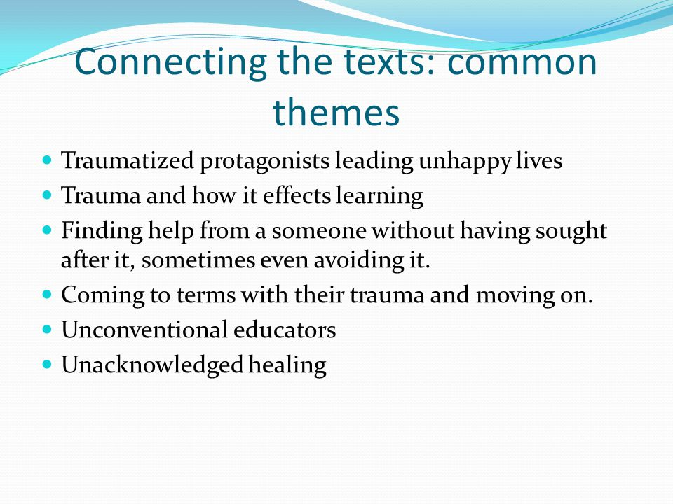 Connecting the texts: common themes Traumatized protagonists leading unhappy lives Trauma and how it effects learning Finding help from a someone without having sought after it, sometimes even avoiding it.