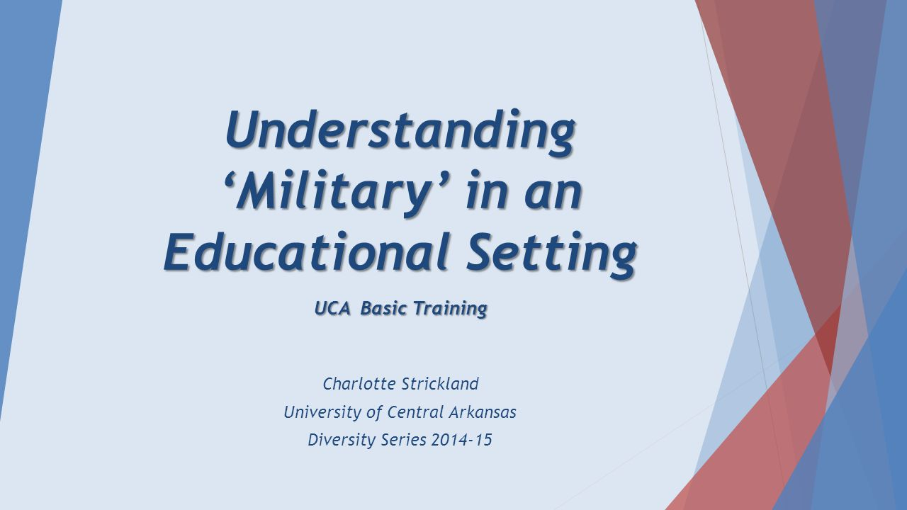 Understanding 'Military' in an Educational Setting UCA Basic Training Charlotte Strickland University of Central Arkansas Diversity Series 2014-15