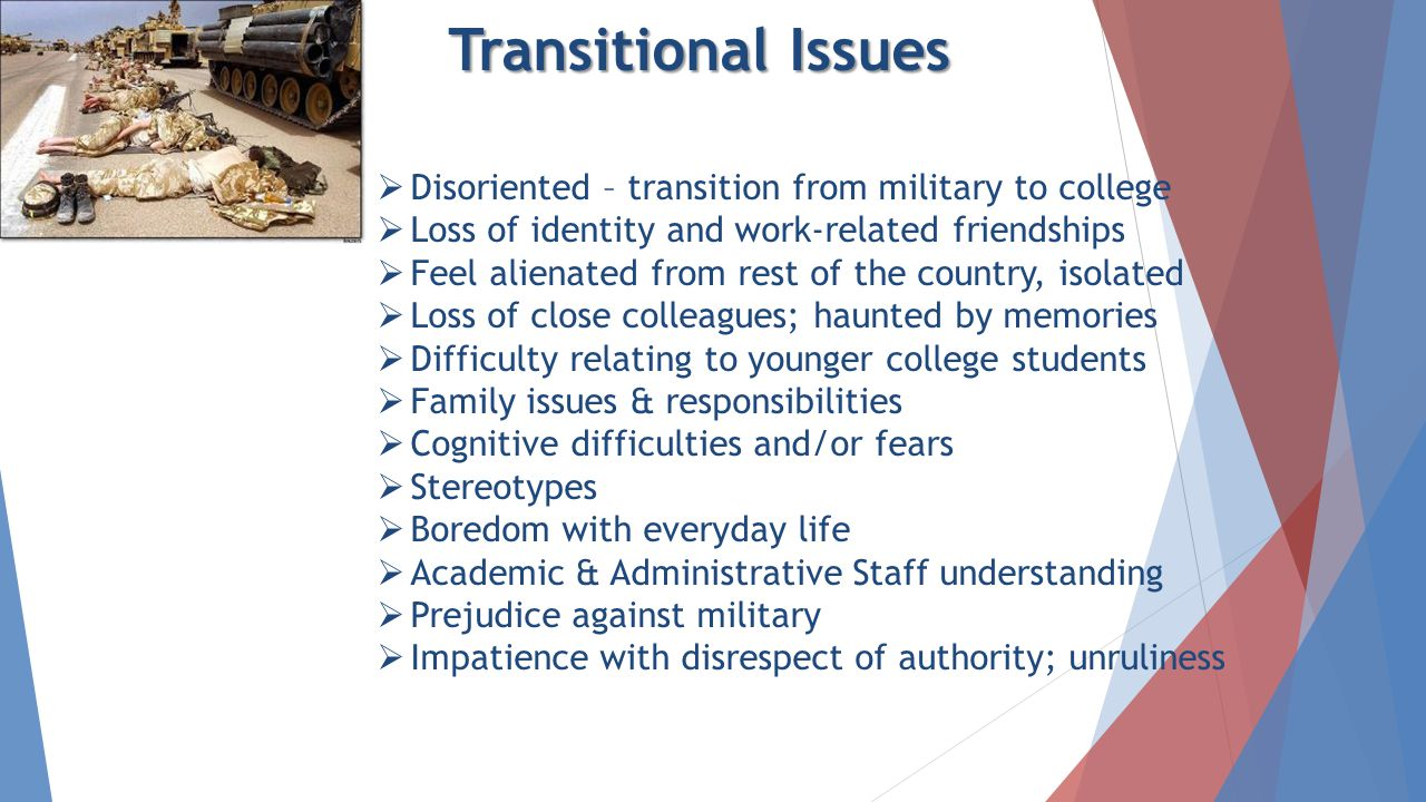 Transitional Issues ► Mily issu  Disoriented – transition from military to college  Loss of identity and work-related friendships  Feel alienated from rest of the country, isolated  Loss of close colleagues; haunted by memories  Difficulty relating to younger college students  Family issues & responsibilities  Cognitive difficulties and/or fears  Stereotypes  Boredom with everyday life  Academic & Administrative Staff understanding  Prejudice against military  Impatience with disrespect of authority; unruliness