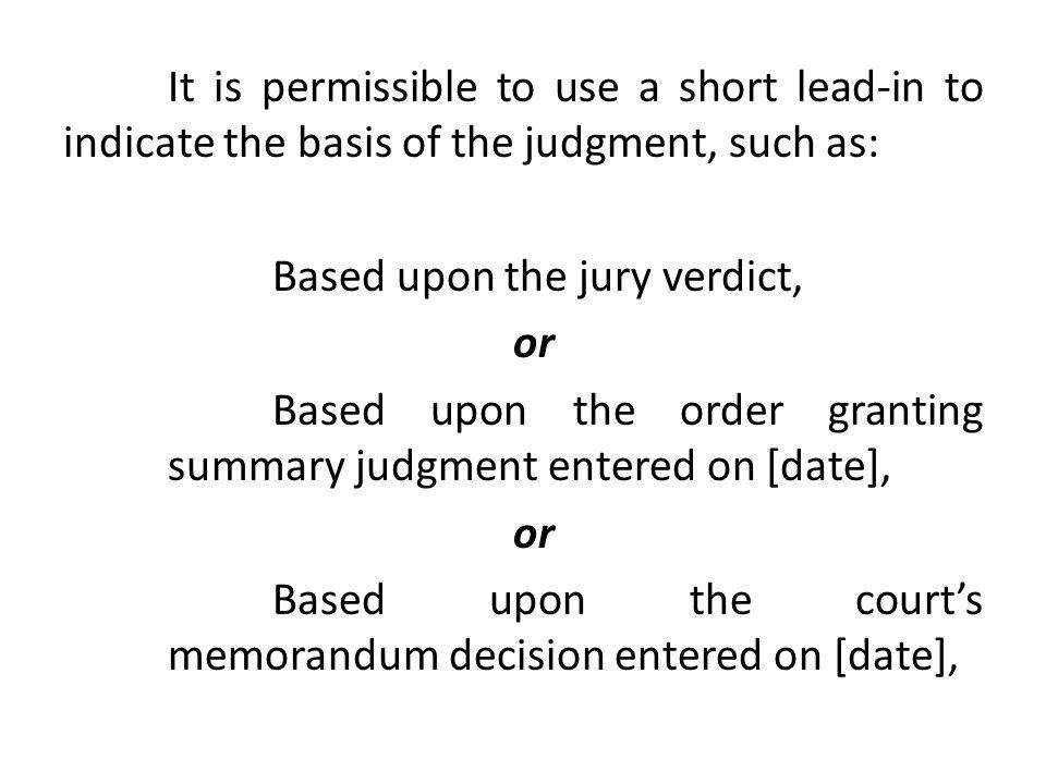 It is permissible to use a short lead-in to indicate the basis of the judgment, such as: Based upon the jury verdict, or Based upon the order granting summary judgment entered on [date], or Based upon the court's memorandum decision entered on [date],