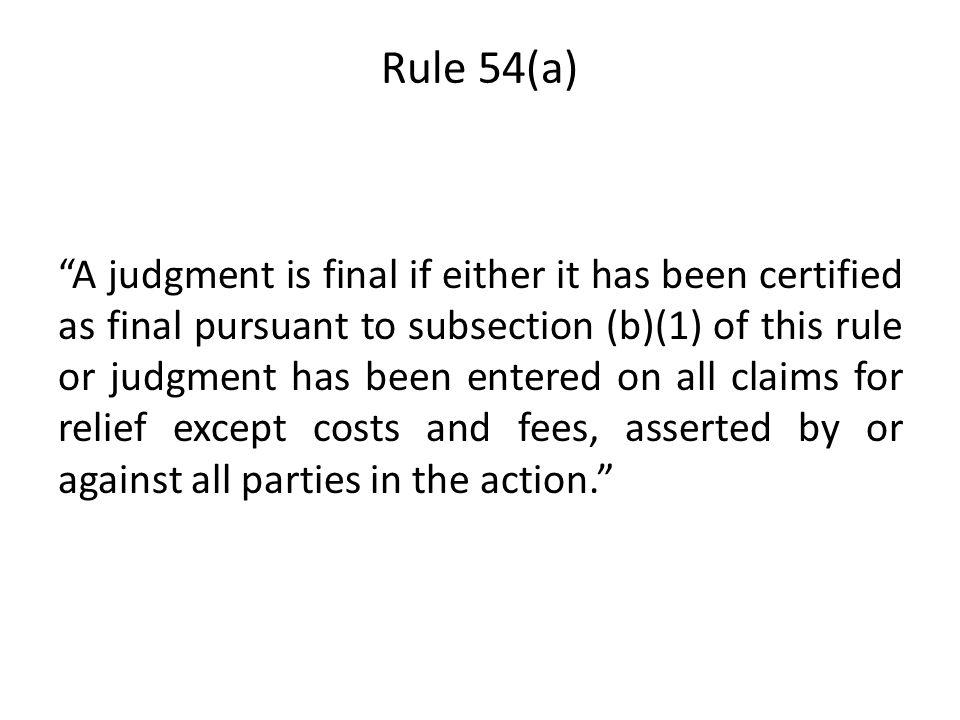 Rule 54(a) A judgment is final if either it has been certified as final pursuant to subsection (b)(1) of this rule or judgment has been entered on all claims for relief except costs and fees, asserted by or against all parties in the action.