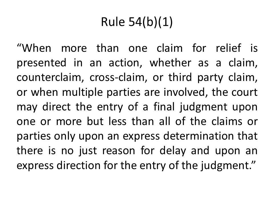 Rule 54(b)(1) When more than one claim for relief is presented in an action, whether as a claim, counterclaim, cross-claim, or third party claim, or when multiple parties are involved, the court may direct the entry of a final judgment upon one or more but less than all of the claims or parties only upon an express determination that there is no just reason for delay and upon an express direction for the entry of the judgment.