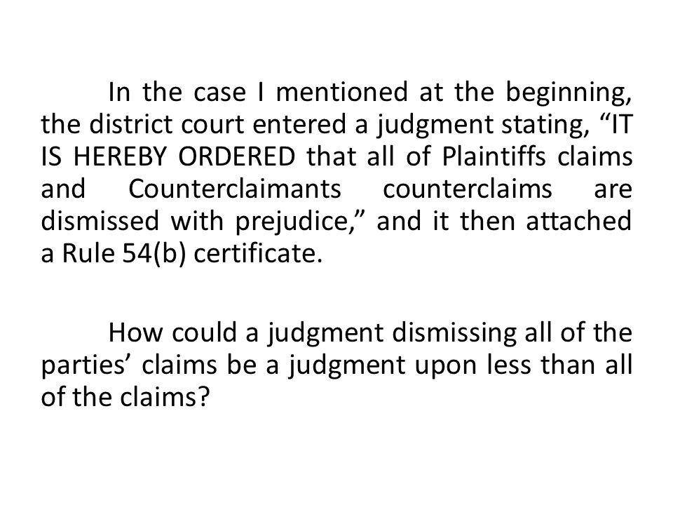 In the case I mentioned at the beginning, the district court entered a judgment stating, IT IS HEREBY ORDERED that all of Plaintiffs claims and Counterclaimants counterclaims are dismissed with prejudice, and it then attached a Rule 54(b) certificate.