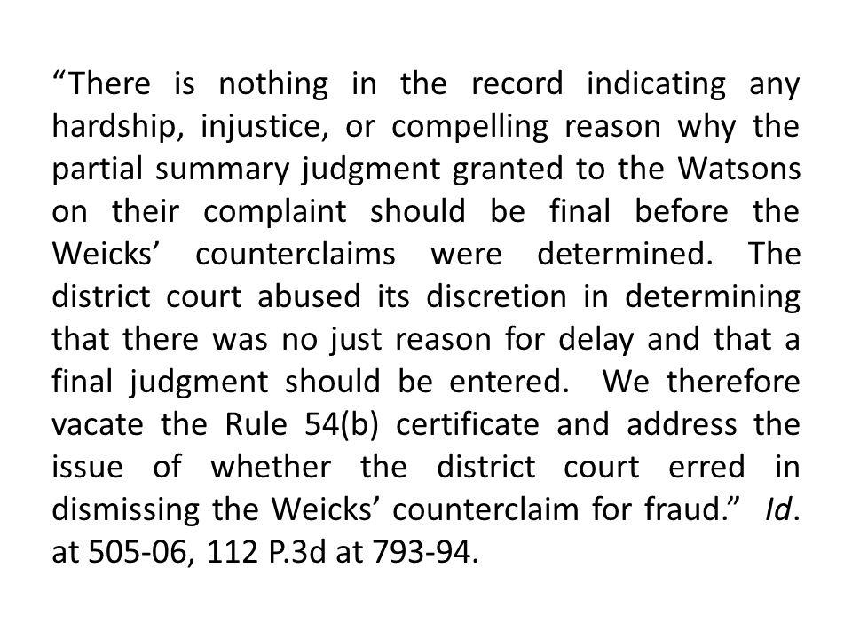 There is nothing in the record indicating any hardship, injustice, or compelling reason why the partial summary judgment granted to the Watsons on their complaint should be final before the Weicks' counterclaims were determined.