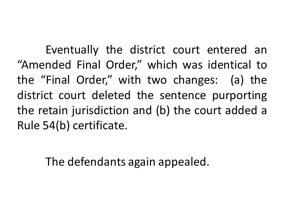 Eventually the district court entered an Amended Final Order, which was identical to the Final Order, with two changes: (a) the district court deleted the sentence purporting the retain jurisdiction and (b) the court added a Rule 54(b) certificate.