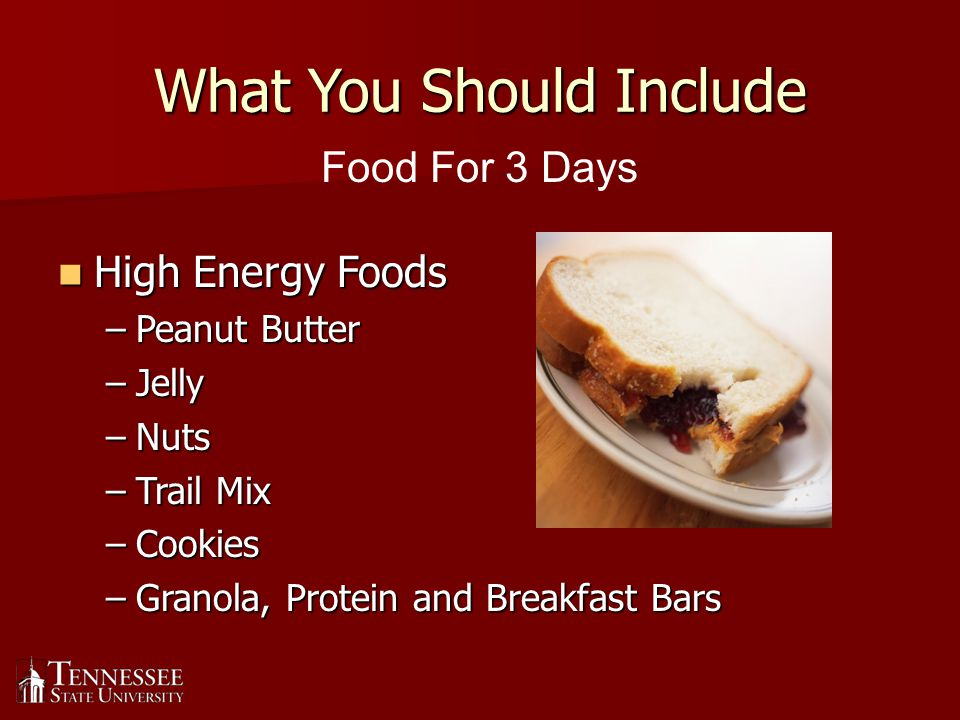 What You Should Include High Energy Foods High Energy Foods –Peanut Butter –Jelly –Nuts –Trail Mix –Cookies –Granola, Protein and Breakfast Bars Food For 3 Days