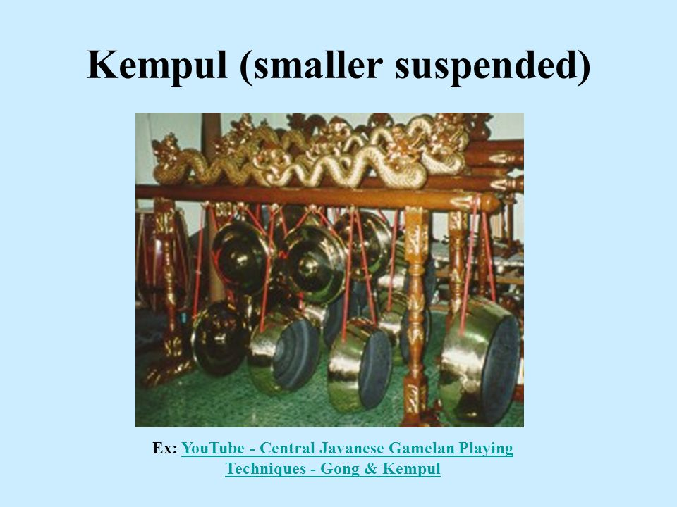 Kempul (smaller suspended) Ex: YouTube - Central Javanese Gamelan Playing Techniques - Gong & KempulYouTube - Central Javanese Gamelan Playing Techniques - Gong & Kempul