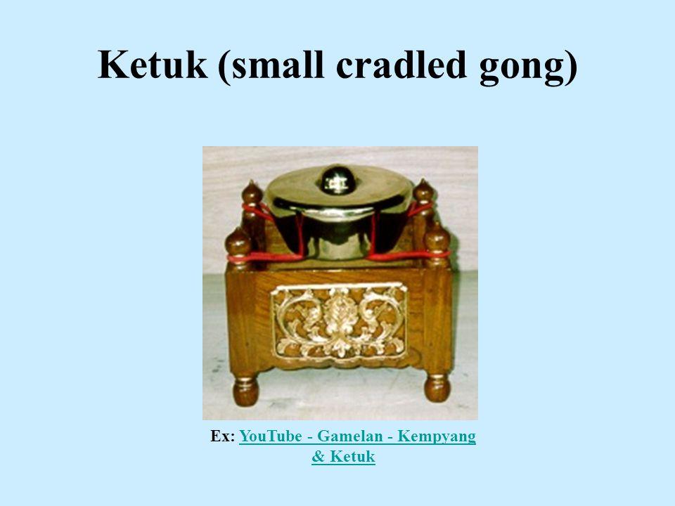 Ketuk (small cradled gong) Ex: YouTube - Gamelan - Kempyang & KetukYouTube - Gamelan - Kempyang & Ketuk