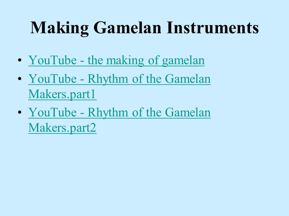 Making Gamelan Instruments YouTube - the making of gamelan YouTube - Rhythm of the Gamelan Makers.part1YouTube - Rhythm of the Gamelan Makers.part1 YouTube - Rhythm of the Gamelan Makers.part2YouTube - Rhythm of the Gamelan Makers.part2