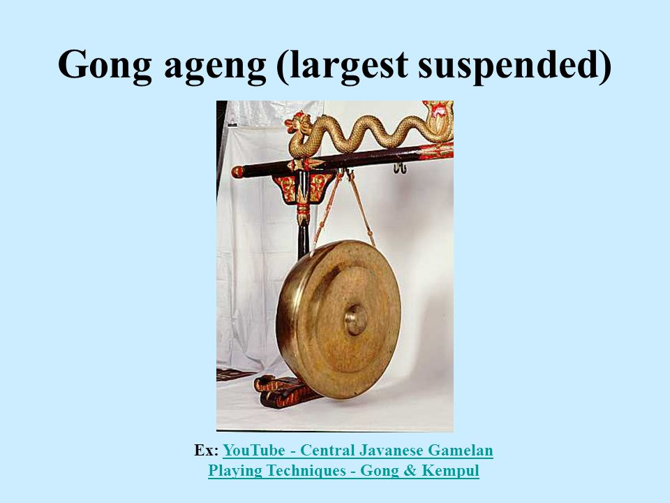 Gong ageng (largest suspended) Ex: YouTube - Central Javanese Gamelan Playing Techniques - Gong & KempulYouTube - Central Javanese Gamelan Playing Tec