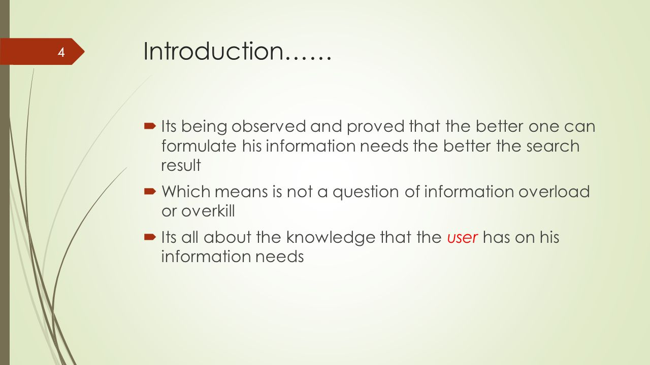 Introduction……  Its being observed and proved that the better one can formulate his information needs the better the search result  Which means is not a question of information overload or overkill  Its all about the knowledge that the user has on his information needs 4