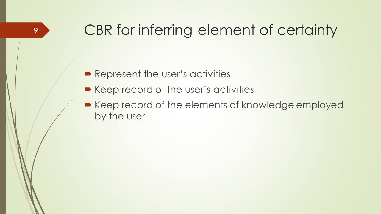 CBR for inferring element of certainty 9  Represent the user's activities  Keep record of the user's activities  Keep record of the elements of knowledge employed by the user