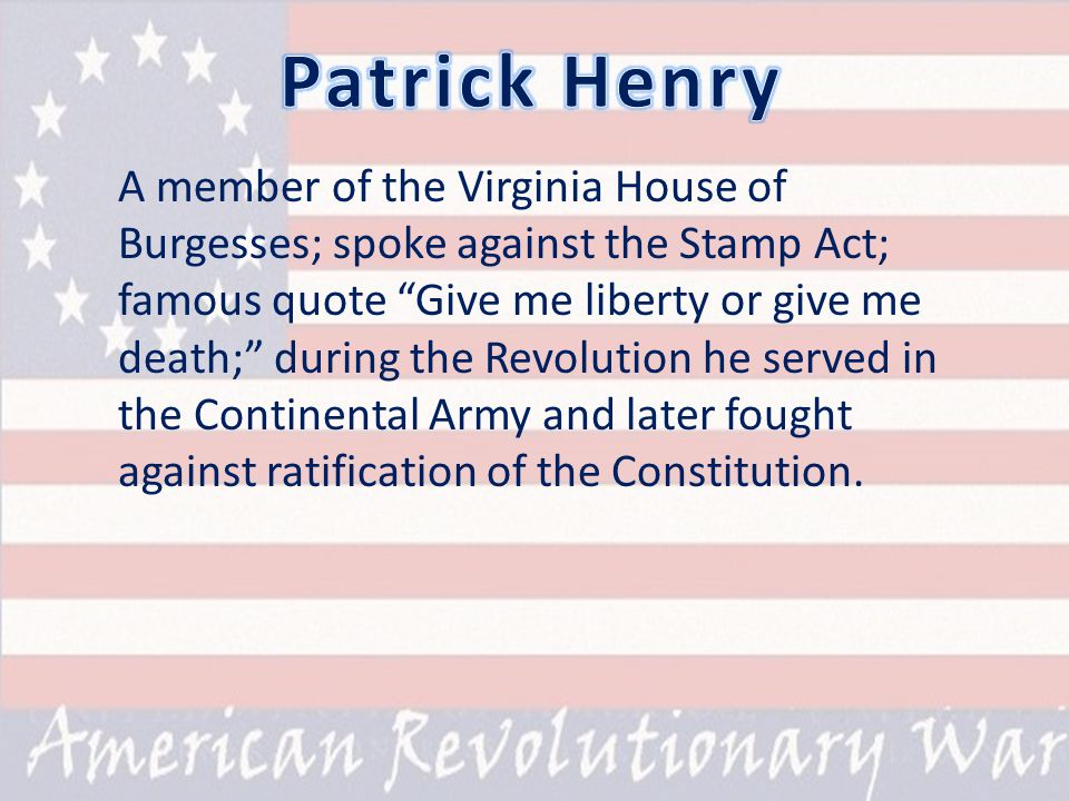 A member of the Virginia House of Burgesses; spoke against the Stamp Act; famous quote Give me liberty or give me death; during the Revolution he served in the Continental Army and later fought against ratification of the Constitution.