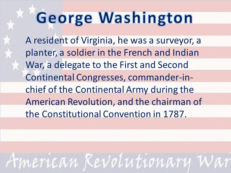 A resident of Virginia, he was a surveyor, a planter, a soldier in the French and Indian War, a delegate to the First and Second Continental Congresses, commander-in- chief of the Continental Army during the American Revolution, and the chairman of the Constitutional Convention in 1787.