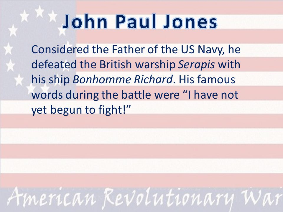 Considered the Father of the US Navy, he defeated the British warship Serapis with his ship Bonhomme Richard.