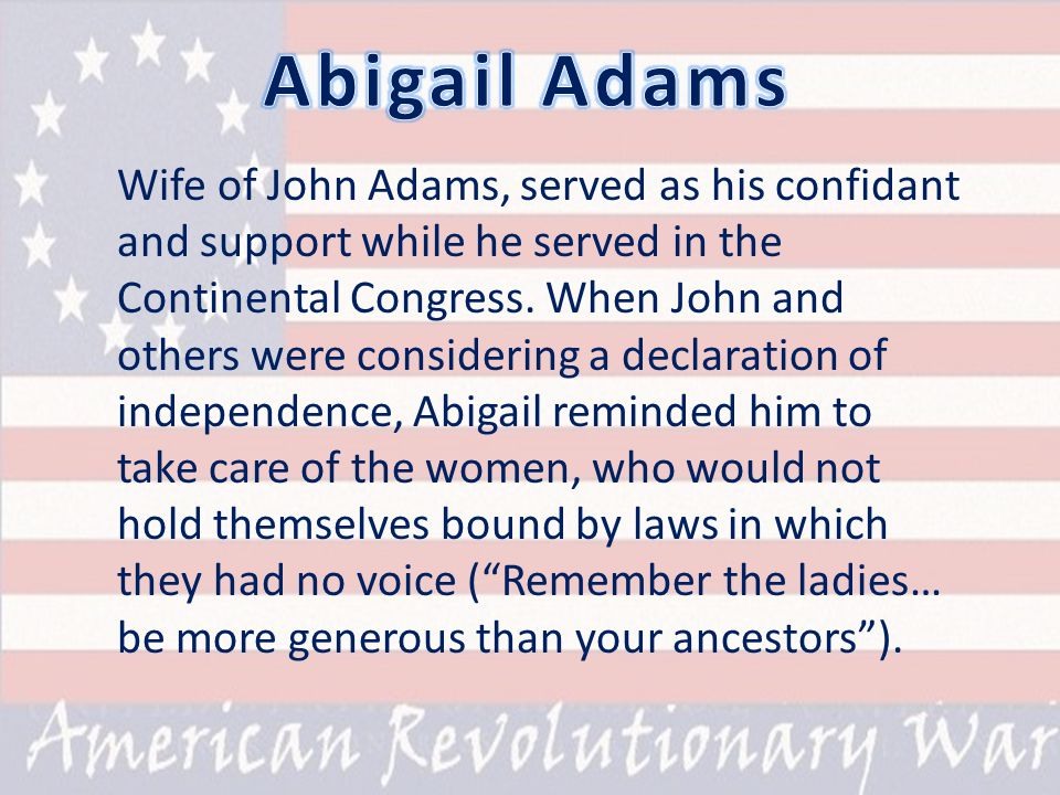 Wife of John Adams, served as his confidant and support while he served in the Continental Congress.