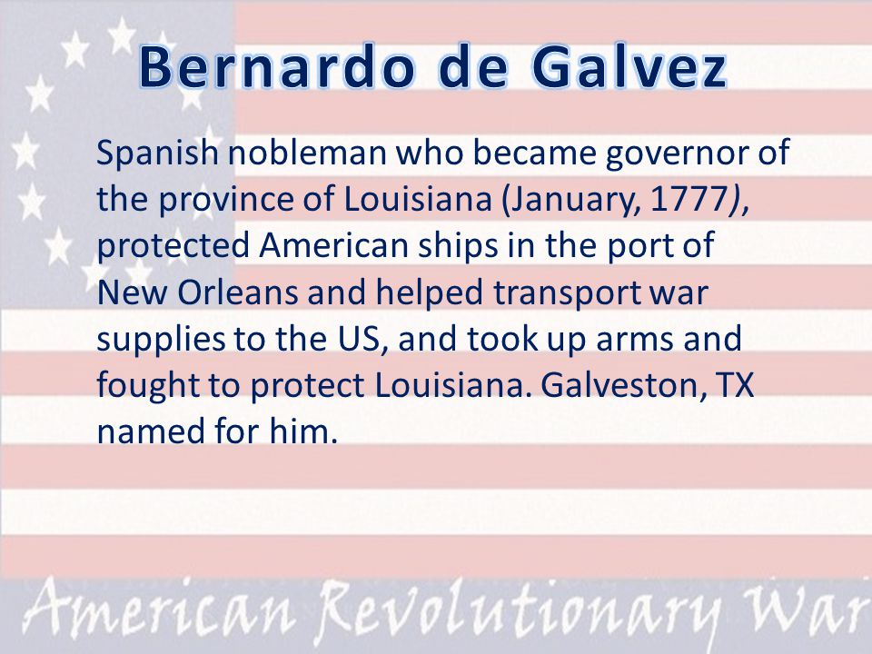 Spanish nobleman who became governor of the province of Louisiana (January, 1777), protected American ships in the port of New Orleans and helped transport war supplies to the US, and took up arms and fought to protect Louisiana.