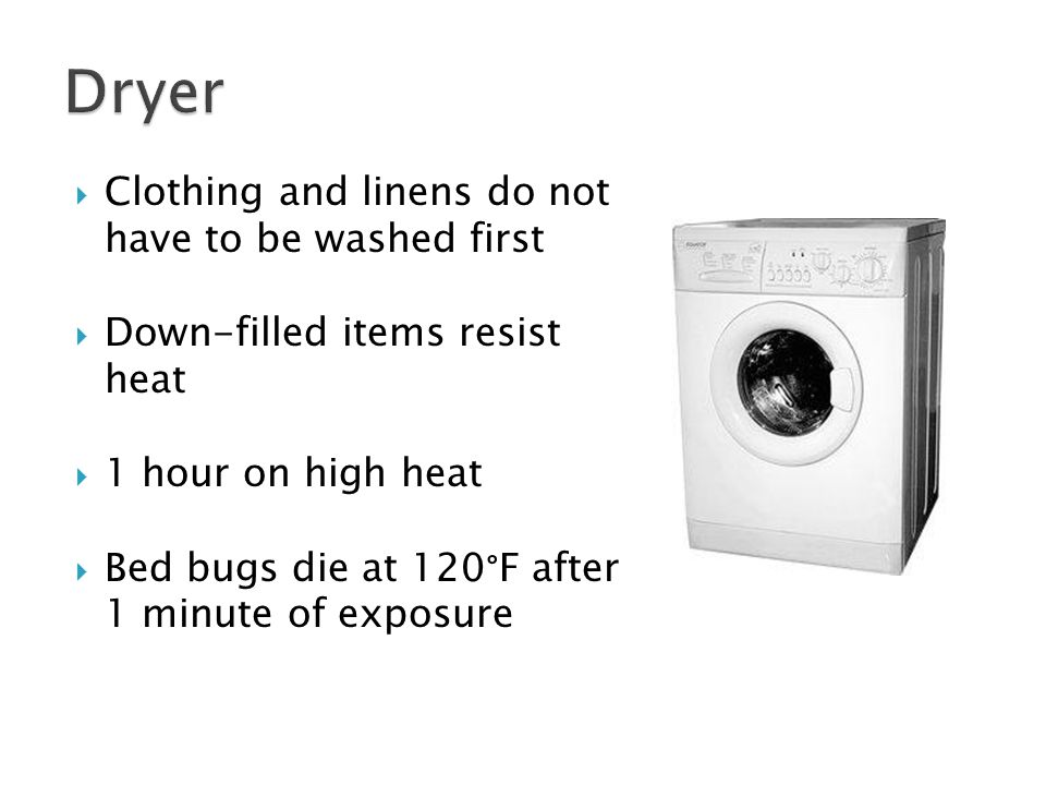  Clothing and linens do not have to be washed first  Down-filled items resist heat  1 hour on high heat  Bed bugs die at 120 ° F after 1 minute of exposure