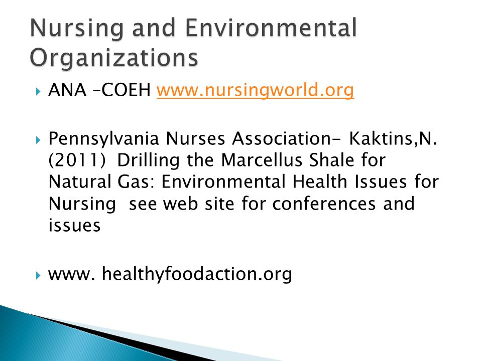  ANA –COEH www.nursingworld.orgwww.nursingworld.org  Pennsylvania Nurses Association- Kaktins,N. (2011) Drilling the Marcellus Shale for Natural Gas